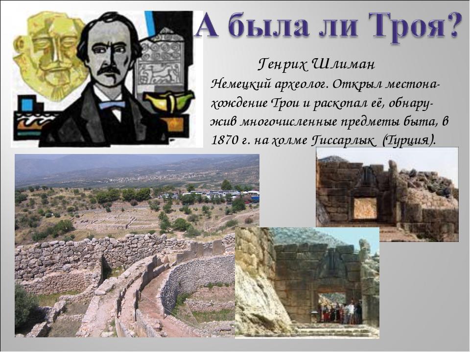 Немецкий археолог. Открыл местона-хождение Трои и раскопал её, обнару- жив м...