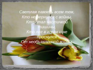 Светлая память всем тем, Кто не вернулся с войны, Кто стал частичкой тишины,