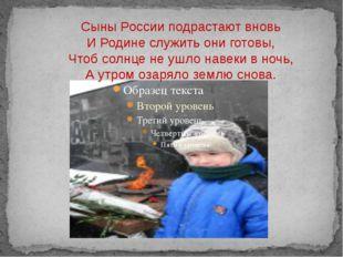 Сыны России подрастают вновь И Родине служить они готовы, Чтоб солнце не ушло