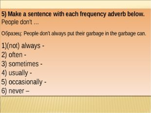 5) Make a sentence with each frequency adverb below. People don't … Образец: