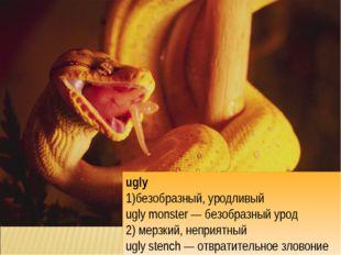 ugly безобразный, уродливый ugly monster — безобразный урод 2) мерзкий, непри
