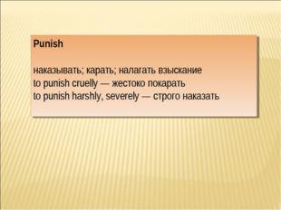 Punish наказывать; карать; налагать взыскание to punish cruelly — жестоко пок