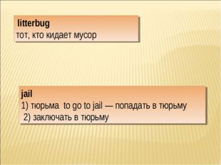 jail 1) тюрьма to go to jail — попадать в тюрьму 2) заключать в тюрьму litter