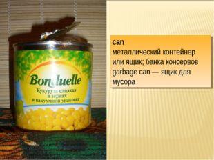 can металлический контейнер или ящик; банка консервов garbage can — ящик для