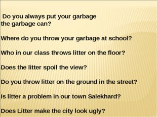 Do you always put your garbage in the garbage can? 2) Where do you throw your