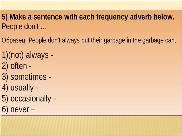 5) Make a sentence with each frequency adverb below. People don't … Образец:...