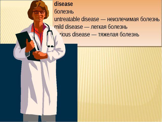 disease болезнь untreatable disease — неизлечимая болезнь mild disease — легк...