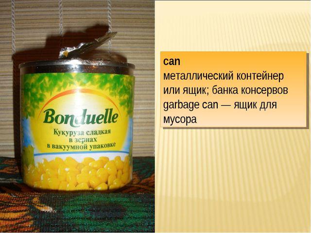 can металлический контейнер или ящик; банка консервов garbage can — ящик для...