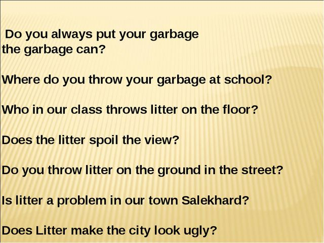 Do you always put your garbage in the garbage can? 2) Where do you throw your...