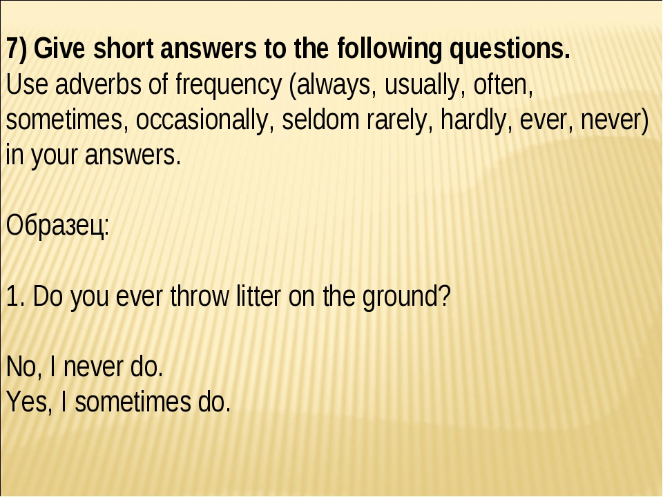 7) Give short answers to the following questions. Use adverbs of frequency (a...