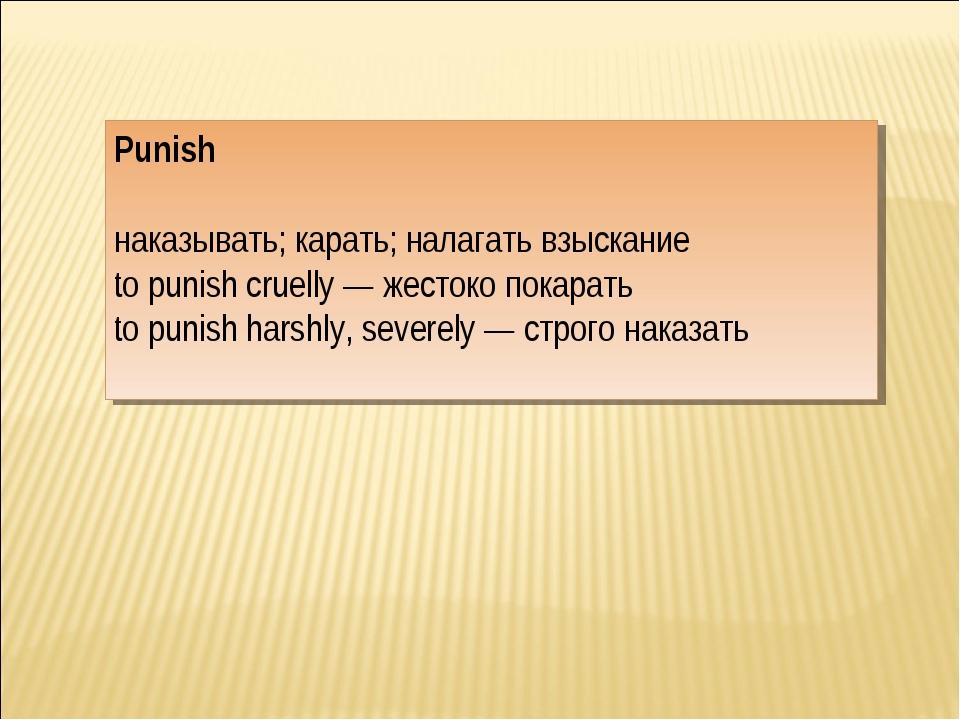 Punish наказывать; карать; налагать взыскание to punish cruelly — жестоко пок...