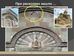При раскопках нашли … Светицховели- символ христианской Грузии