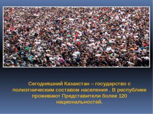 Сегодняшний Казахстан – государство с полиэтническим составом населения . В р