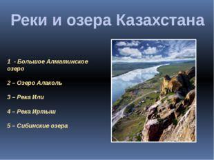 Реки и озера Казахстана 1 - Большое Алматинское озеро 2 – Озеро Алаколь 3 – Р