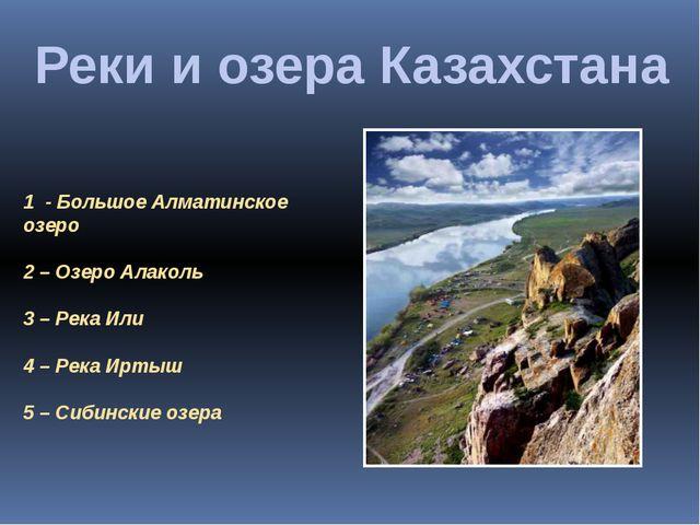 Реки и озера Казахстана 1 - Большое Алматинское озеро 2 – Озеро Алаколь 3 – Р...