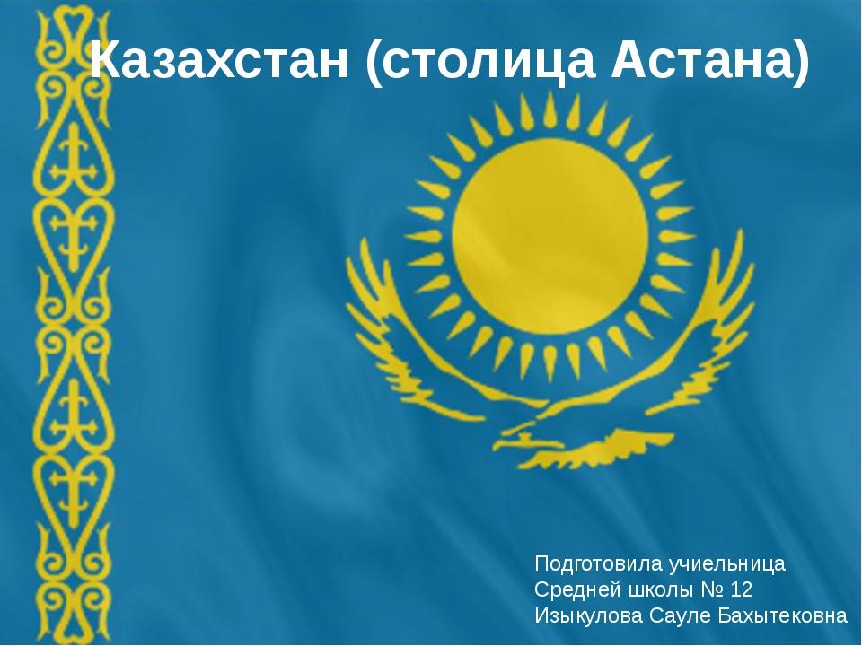 Казахстан (столица Астана) Подготовила учиельница Средней школы № 12 Изыкулов...