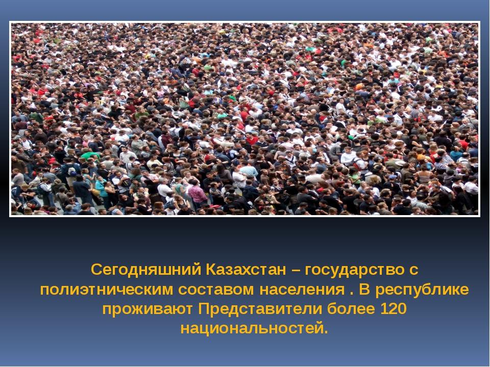 Сегодняшний Казахстан – государство с полиэтническим составом населения . В р...