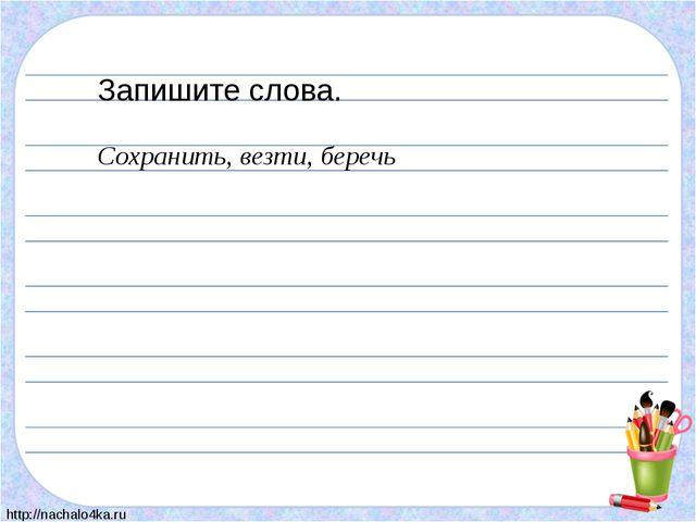 http://nachalo4ka.ru/ Запишите слова. Сохранить, везти, беречь