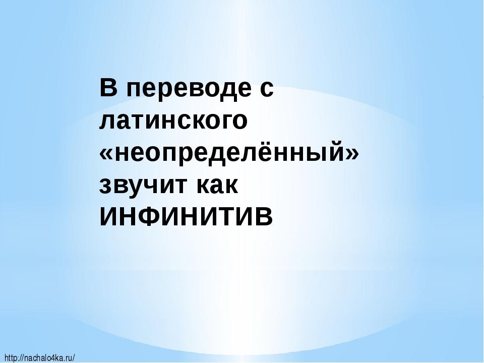 http://nachalo4ka.ru/ В переводе с латинского «неопределённый» звучит как ИНФ...