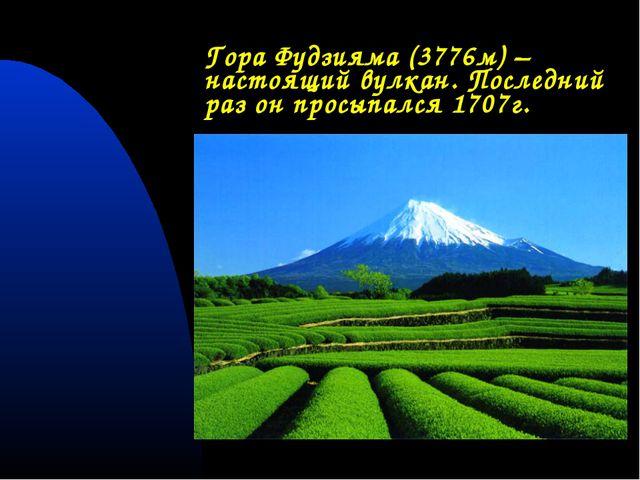 Гора Фудзияма (3776м) – настоящий вулкан. Последний раз он просыпался 1707г.