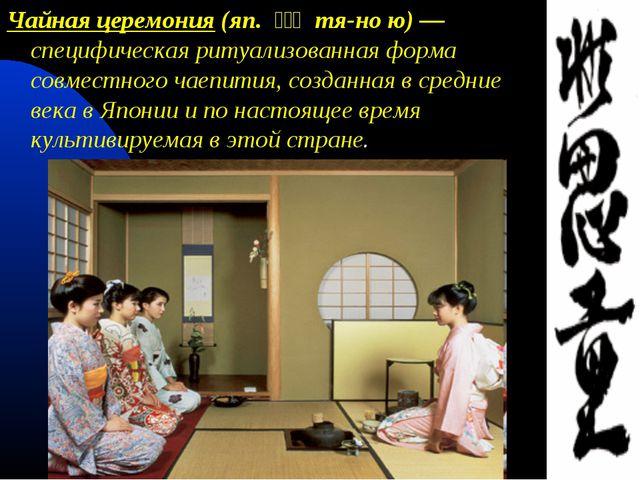 Чайная церемония (яп. 茶の湯 тя-но ю) — специфическая ритуализованная форма...