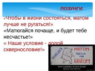 ЛОЗУНГИ «Чтобы в жизни состояться, матом лучше не ругаться!» «Матюгайся поча