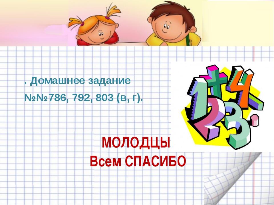МОЛОДЦЫ! Всем СПАСИБО . Домашнее задание №№786, 792, 803 (в, г).