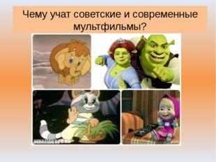 Чему учат советские и современные мультфильмы?