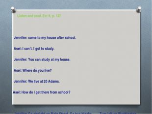Listen and read. Ex: 8, p. 137 Jennifer: come to my house after school. Asel