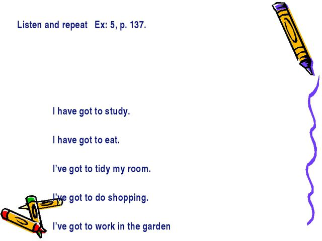 Listen and repeat Ex: 5, p. 137. I have got to study. I have got to eat. I've...