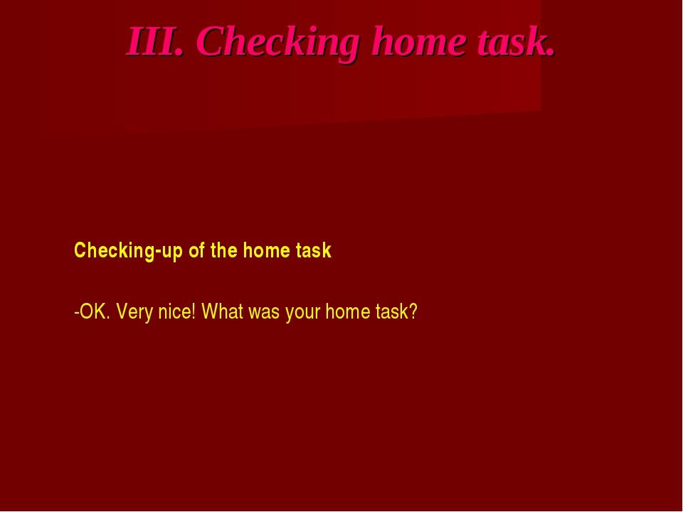 III. Checking home task. Checking-up of the home task -OK. Very nice! What wa...