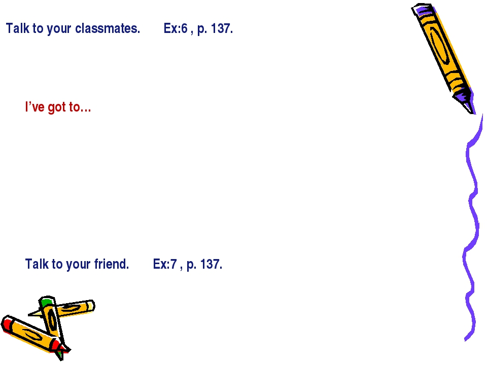 Talk to your classmates. Ex:6 , p. 137. I've got to… Talk to your friend. Ex:...