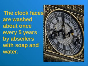 The clock faces are washed about once every 5 years by abseilers with soap a