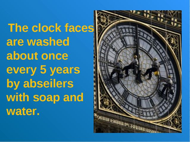 The clock faces are washed about once every 5 years by abseilers with soap a...