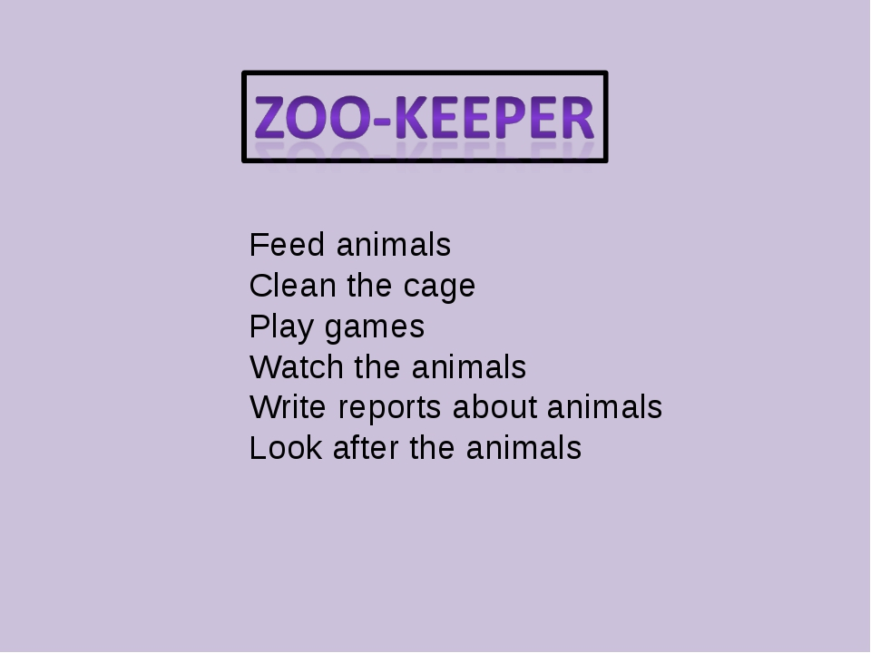 Feed animals Clean the cage Play games Watch the animals Write reports about...