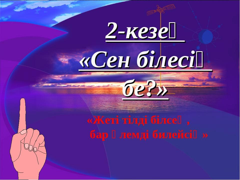 2-кезең «Сен білесің бе?» «Жеті тілді білсең, бар әлемді билейсің»