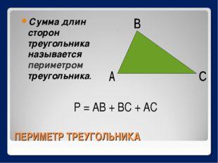 ПЕРИМЕТР ТРЕУГОЛЬНИКА Сумма длин сторон треугольника называется периметром тр