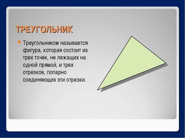 ТРЕУГОЛЬНИК Треугольником называется фигура, которая состоит из трех точек, н...