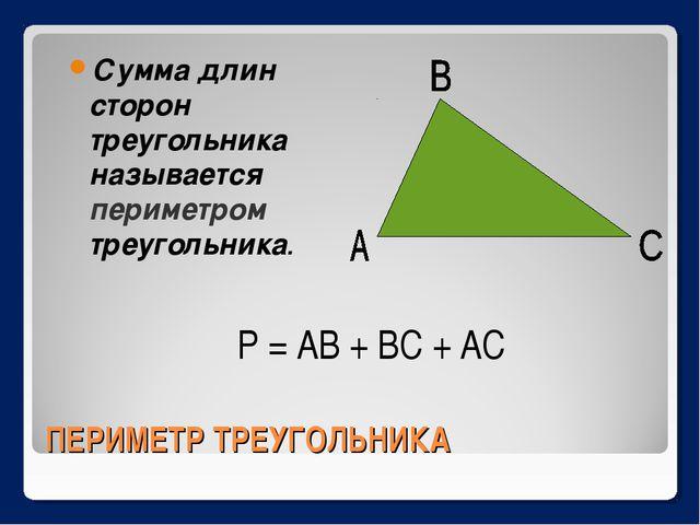 ПЕРИМЕТР ТРЕУГОЛЬНИКА Сумма длин сторон треугольника называется периметром тр...