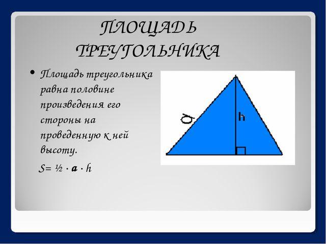 ПЛОЩАДЬ ТРЕУГОЛЬНИКА Площадь треугольника равна половине произведения его сто...