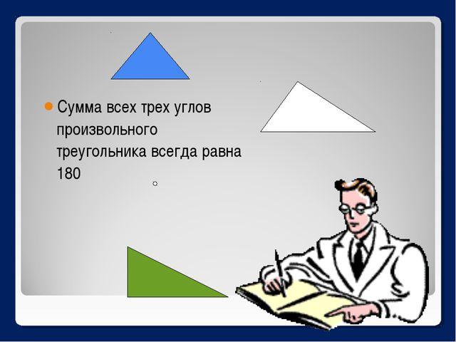 Сумма всех трех углов произвольного треугольника всегда равна 180