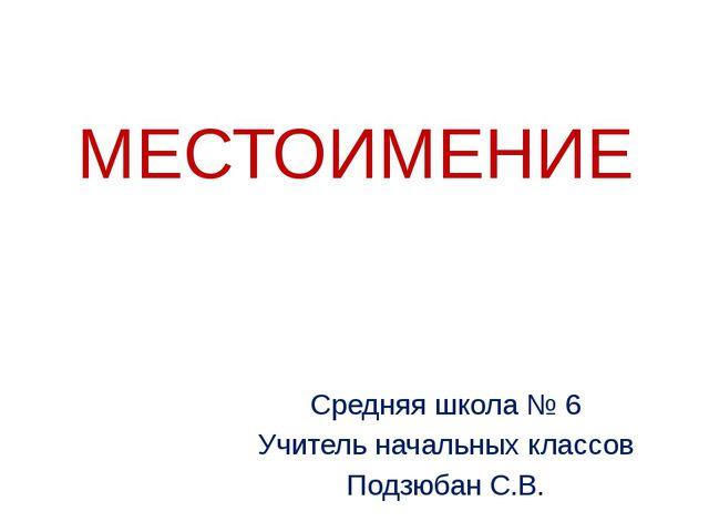 МЕСТОИМЕНИЕ Средняя школа № 6 Учитель начальных классов Подзюбан С.В.