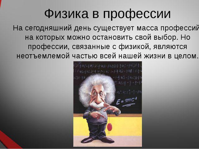 Физика в профессии На сегодняшний день существует масса профессий, на которых...