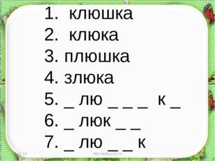 * http://aida.ucoz.ru * 1. клюшка 2. клюка 3. плюшка 4. злюка 5. _ лю _ _ _ к