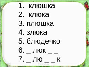 * http://aida.ucoz.ru * 1. клюшка 2. клюка 3. плюшка 4. злюка 5. блюдечко 6.