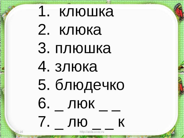 * http://aida.ucoz.ru * 1. клюшка 2. клюка 3. плюшка 4. злюка 5. блюдечко 6....