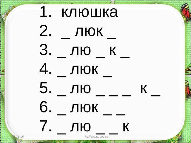 * http://aida.ucoz.ru * 1. клюшка 2. _ люк _ 3. _ лю _ к _ 4. _ люк _ 5. _ лю...
