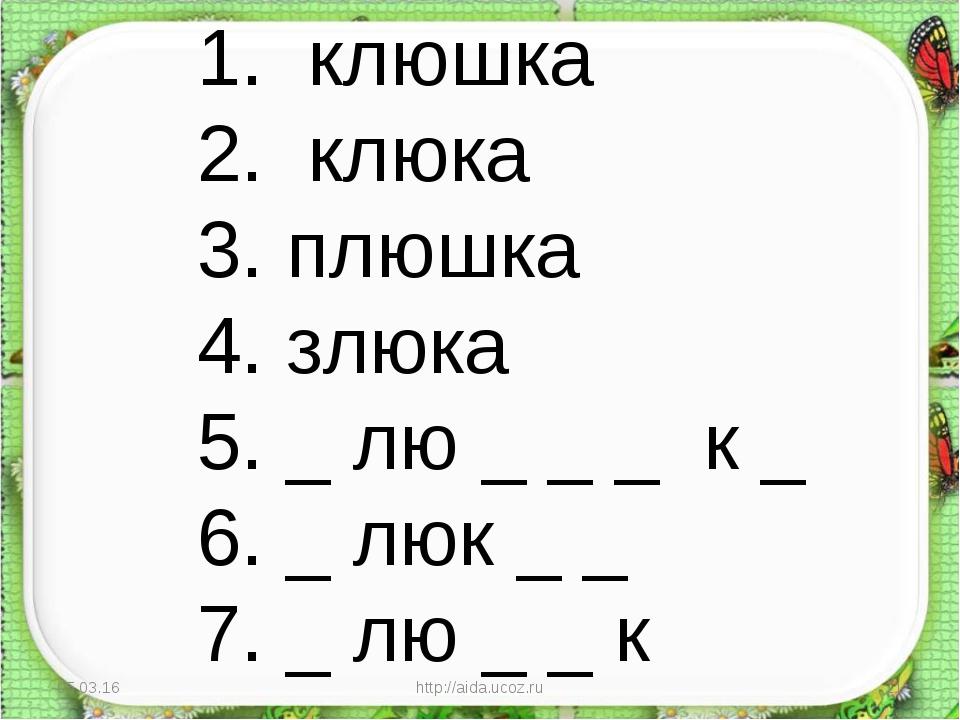 * http://aida.ucoz.ru * 1. клюшка 2. клюка 3. плюшка 4. злюка 5. _ лю _ _ _ к...