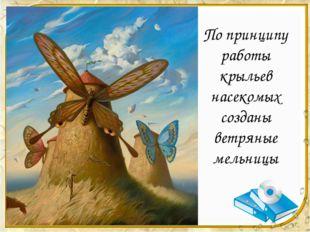 По принципу работы крыльев насекомых созданы ветряные мельницы
