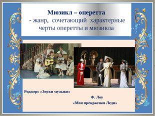Мюзикл – оперетта - жанр, сочетающий характерные черты оперетты и мюзикла Род